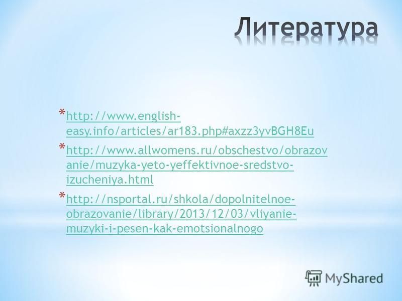 * http://www.english- easy.info/articles/ar183.php#axzz3yvBGH8Eu http://www.english- easy.info/articles/ar183.php#axzz3yvBGH8Eu * http://www.allwomens.ru/obschestvo/obrazov anie/muzyka-yeto-yeffektivnoe-sredstvo- izucheniya.html http://www.allwomens.