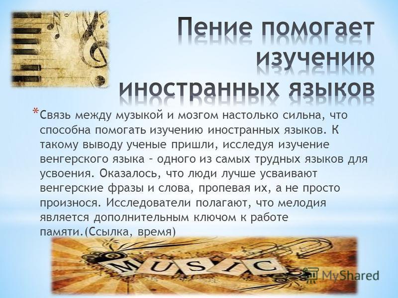 * Связь между музыкой и мозгом настолько сильна, что способна помогать изучению иностранных языков. К такому выводу ученые пришли, исследуя изучение венгерского языка – одного из самых трудных языков для усвоения. Оказалось, что люди лучше усваивают