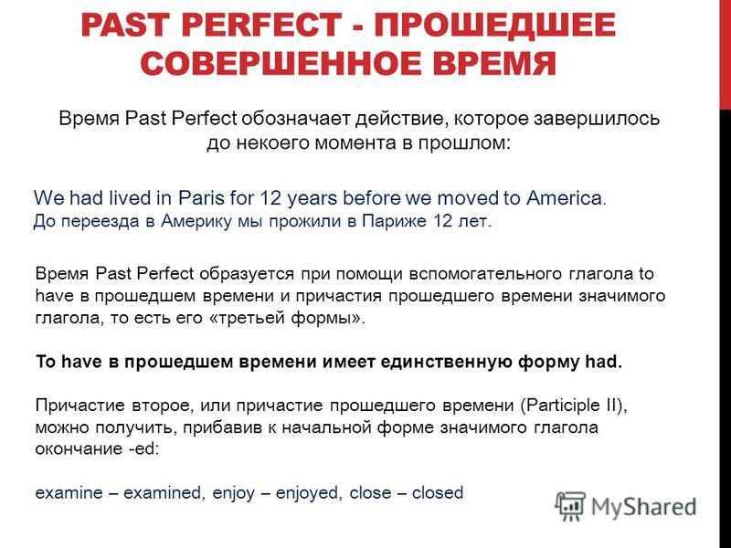 Время Past Perfect обозначает действие, которое завершилось до некоего момента в прошлом: PAST PERFECT - ПРОШЕДШЕЕ СОВЕРШЕННОЕ ВРЕМЯ We had lived in Paris for 12 years before we moved to America. До переезда в Америку мы прожили в Париже 12 лет. Врем