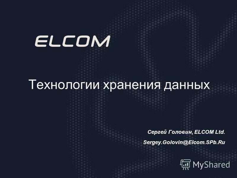 Технологии хранения данных Сергей Головин, ELCOM Ltd. Sergey.Golovin@Elcom.SPb.Ru