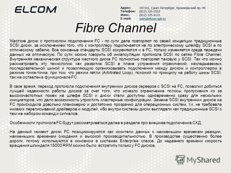 Fibre Channel Жесткие диски с протоколом подключения FC - по сути дела повторяют по своей концепции традиционные SCSI диски, за исключением того, что к контроллеру подключается не по электрическому шлейфу SCSI а по оптическому кабелю. Все основные ст