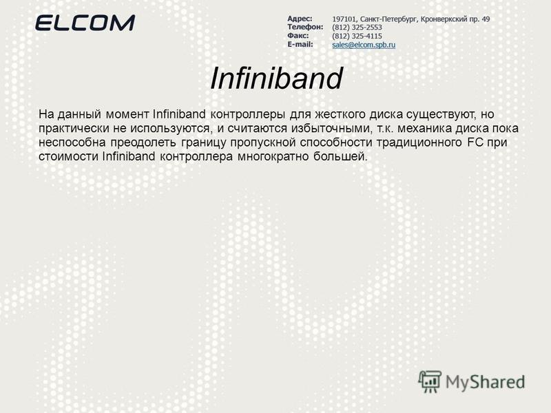 Infiniband На данный момент Infiniband контроллеры для жесткого диска существуют, но практически не используются, и считаются избыточными, т.к. механика диска пока неспособна преодолеть границу пропускной способности традиционного FC при стоимости In