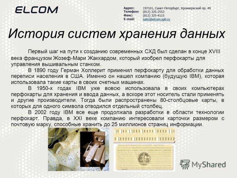 История систем хранения данных Первый шаг на пути к созданию современных СХД был сделан в конце XVIII века французом Жозеф-Мари Жаккардом, который изобрел перфокарты для управления вышивальным станком. В 1890 году Герман Холлерит применил перфокарту