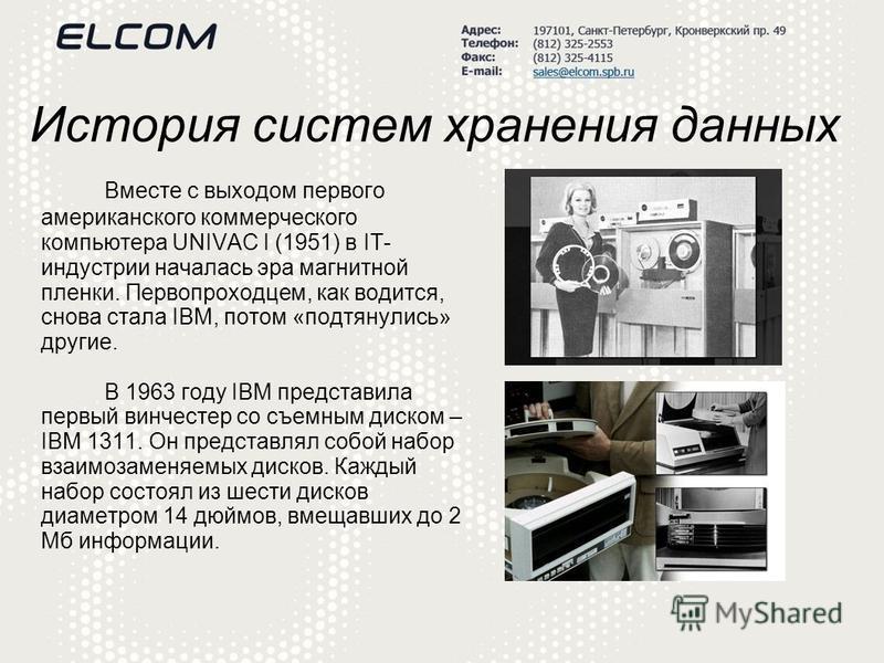 История систем хранения данных Вместе с выходом первого американского коммерческого компьютера UNIVAC I (1951) в IT- индустрии началась эра магнитной пленки. Первопроходцем, как водится, снова стала IBM, потом «подтянулись» другие. В 1963 году IBM пр