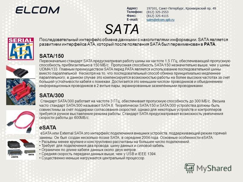 SATA Последовательный интерфейс обмена данными с накопителями информации. SATA является развитием интерфейса ATA, который после появления SATA был переименован в PATA. SATA/150 Первоначально стандарт SATA предусматривал работу шины на частоте 1,5 ГГц