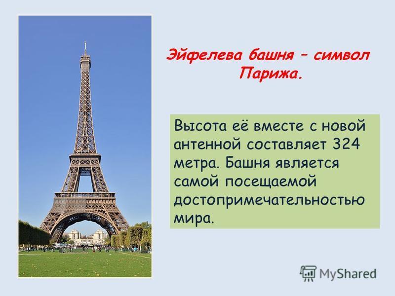 Эйфелева башня – символ Парижа. Высота её вместе с новой антенной составляет 324 метра. Башня является самой посещаемой достопримечательностью мира.