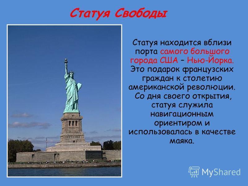 Статуя Свободы Статуя находится вблизи порта самого большого города США – Нью-Йорка. Это подарок французских граждан к столетию американской революции. Со дня своего открытия, статуя служила навигационным ориентиром и использовалась в качестве маяка.