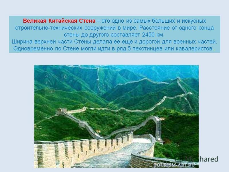Великая Китайская Стена – это одно из самых больших и искусных строительно-технических сооружений в мире. Расстояние от одного конца стены до другого составляет 2450 км. Ширина верхней части Стены делала ее еще и дорогой для военных частей. Одновреме