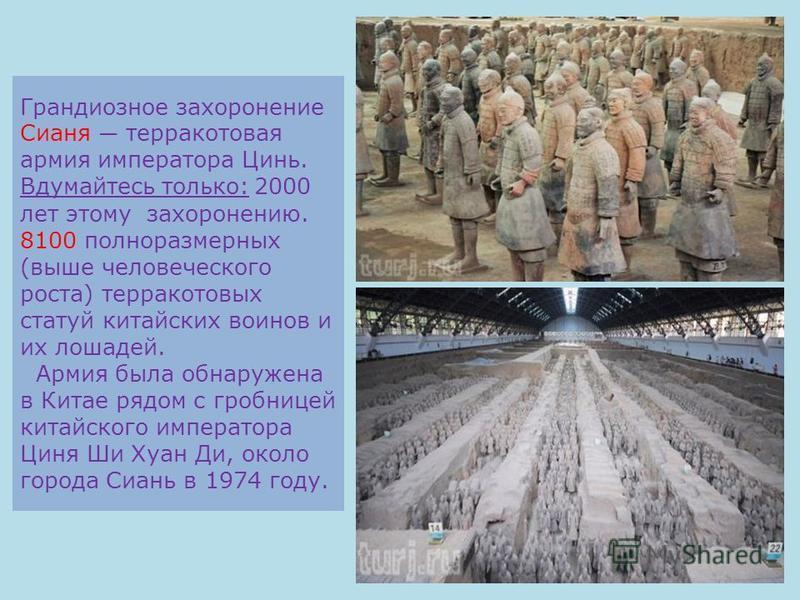 Грандиозное захоронение Сианя терракотовая армия императора Цинь. Вдумайтесь только: 2000 лет этому захоронению. 8100 полноразмерных (выше человеческого роста) терракотовых статуй китайских воинов и их лошадей. Армия была обнаружена в Китае рядом с г