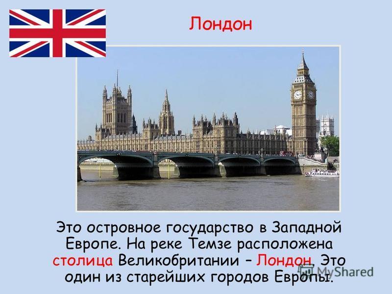 Это островное государство в Западной Европе. На реке Темзе расположена столица Великобритании – Лондон. Это один из старейших городов Европы. Лондон