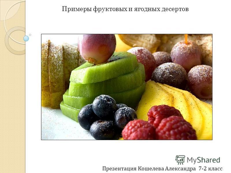 Примеры фруктовых и ягодных десертов Презентация Кошелева Александра 7-2 класс