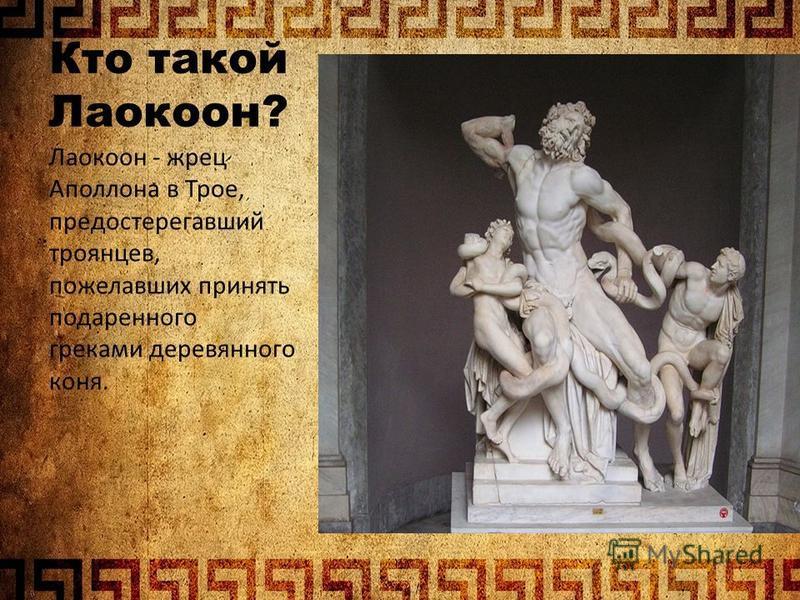 Кто такой Лаокоон? Лаокоон - жрец Аполлона в Трое, предостерегавший троянцев, пожелавших принять подаренного греками деревянного коня.