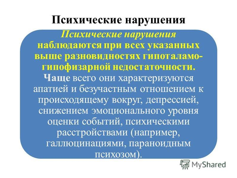Психические нарушения Психические нарушения наблюдаются при всех указанных выше разновидностях гипоталамо- гипофизарной недостаточности. Чаще всего они характеризуются апатией и безучастным отношением к происходящему вокруг, депрессией, снижением эмо