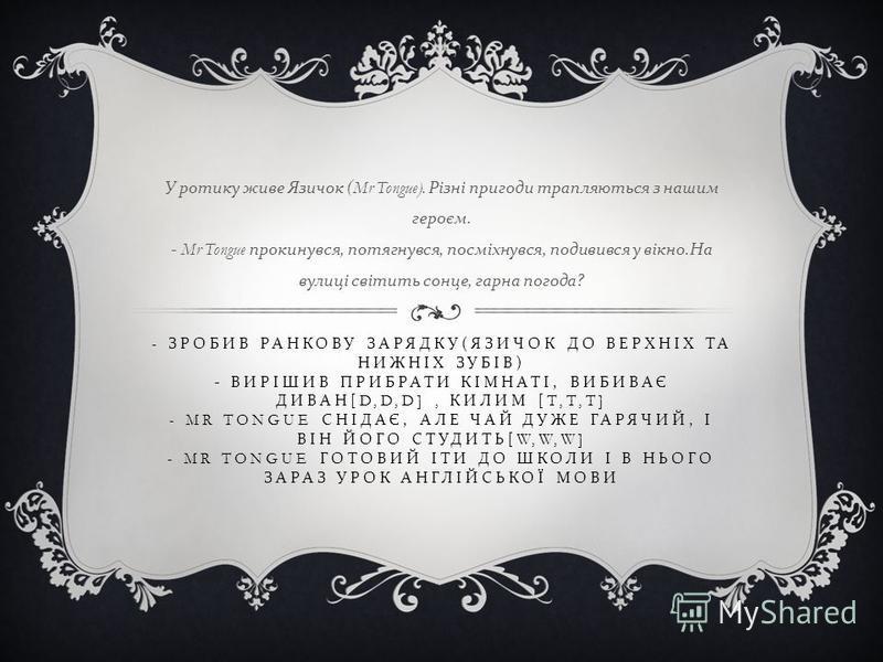 - ЗРОБИВ РАНКОВУ ЗАРЯДКУ ( ЯЗИЧОК ДО ВЕРХНІХ ТА НИЖНІХ ЗУБІВ ) - ВИРІШИВ ПРИБРАТИ КІМНАТІ, ВИБИВАЄ ДИВАН [D,D,D], КИЛИМ [T,T,T] - MR TONGUE СНІДАЄ, АЛЕ ЧАЙ ДУЖЕ ГАРЯЧИЙ, І ВІН ЙОГО СТУДИТЬ [W,W,W] - MR TONGUE ГОТОВИЙ ІТИ ДО ШКОЛИ І В НЬОГО ЗАРАЗ УРОК