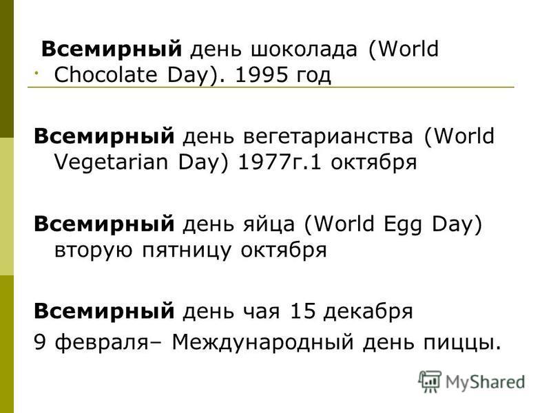 . Всемирный день шоколада (World Chocolate Day). 1995 год Всемирный день вегетарианства (World Vegetarian Day) 1977 г.1 октября Всемирный день яйца (World Egg Day) вторую пятницу октября Всемирный день чая 15 декабря 9 февраля– Международный день пиц