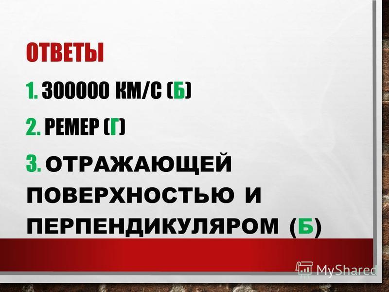 ОТВЕТЫ 1. 300000 КМ/С (Б) 2. РЕМЕР (Г) 3. ОТРАЖАЮЩЕЙ ПОВЕРХНОСТЬЮ И ПЕРПЕНДИКУЛЯРОМ (Б)