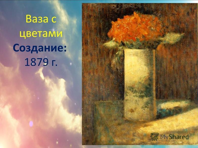 Ваза с цветами Создание: 1879 г.