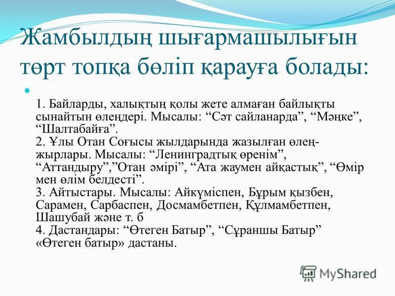Жамбылдың шығармашылығын төрт топқа бөліп қарауға болады: 1. Байларды, халықтың қолы жете алмаған байлықты сынайтын өлеңдері. Мысалы: Сәт сайланарда, Мәңке,Шалтабайға. 2. Ұлы Отан Соғысы жылдарында жазылған өлең- жырлары. Мысалы: Ленинградтық өренім,