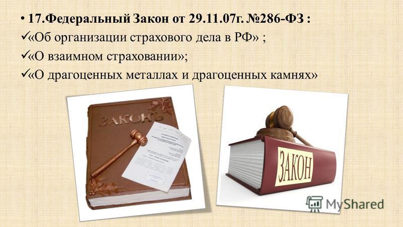 17. Федеральный Закон от 29.11.07 г. 286-ФЗ : «Об организации страхового дела в РФ» ; «О взаимном страховании»; «О драгоценных металлах и драгоценных камнях»