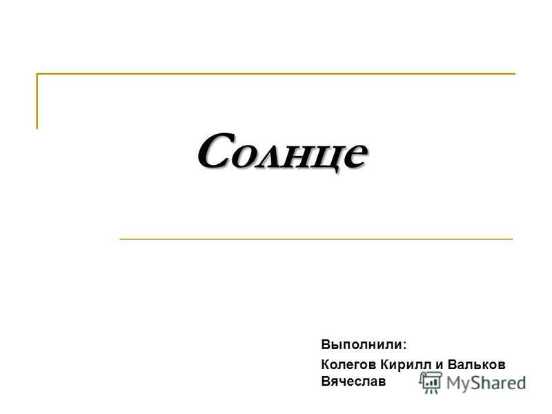 Солнце Выполнили: Колегов Кирилл и Вальков Вячеслав