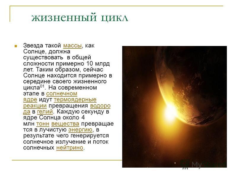 жизненный цикл Звезда такой массы, как Солнце, должна существовать в общей сложности примерно 10 млрд лет. Таким образом, сейчас Солнце находится примерно в середине своего жизненного цикла 01. На современном этапе в солнечном ядре идут термоядерные