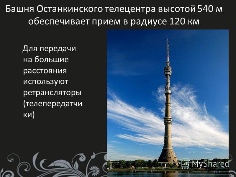 Башня Останкинского телецентра высотой 540 м обеспечивает прием в радиусе 120 км Для передачи на большие расстояния используют ретрансляторы (телепередачи ки)
