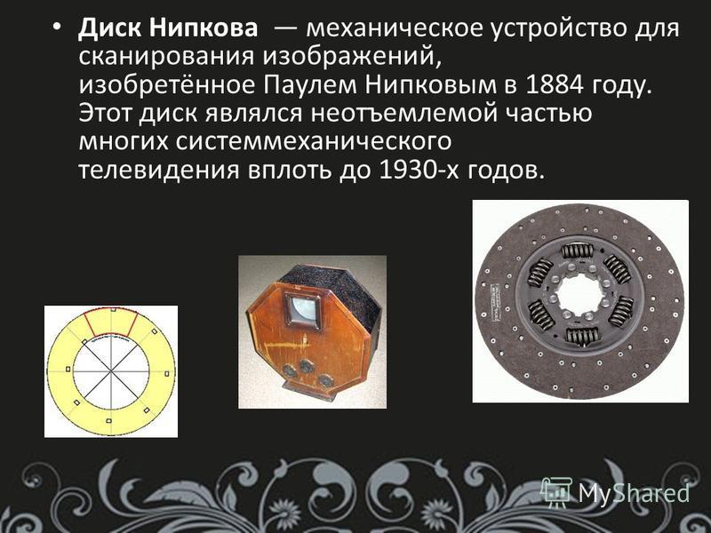 Диск Нипкова механическое устройство для сканирования изображений, изобретённое Паулем Нипковым в 1884 году. Этот диск являлся неотъемлемой частью многих систем механического телевидения вплоть до 1930-х годов.