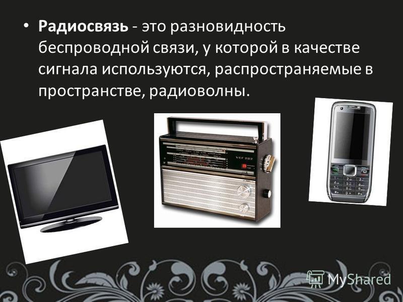 Радиосвязь - это разновидность беспроводной связи, у которой в качестве сигнала используются, распространяемые в пространстве, радиоволны.