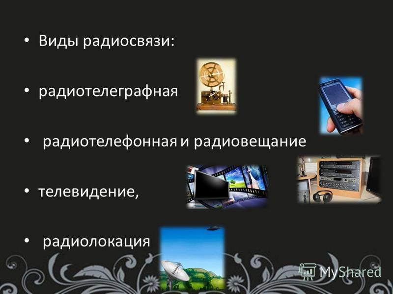 Виды радиосвязи: радиотелеграфная радиотелефонная и радиовещание телевидение, радиолокация