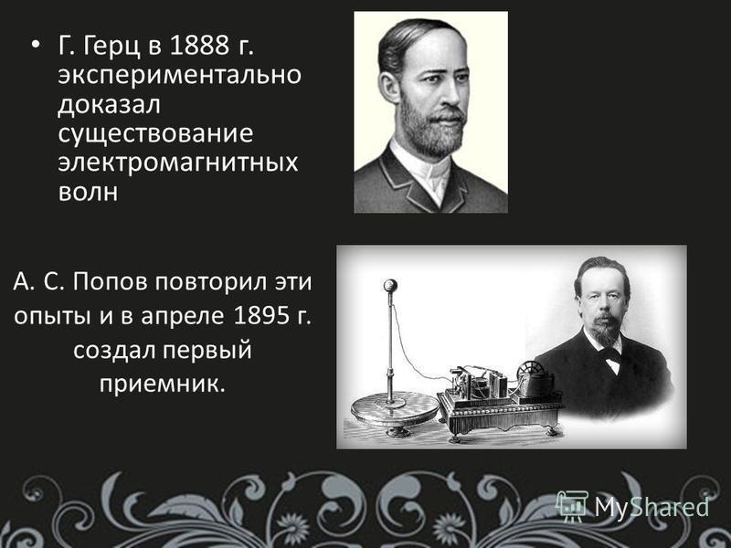 А. С. Попов повторил эти опыты и в апреле 1895 г. создал первый приемник. Г. Герц в 1888 г. экспериментально доказал существование электромагнитных волн