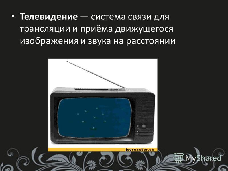 Телевидение система связи для трансляции и приёма движущегося изображения и звука на расстоянии