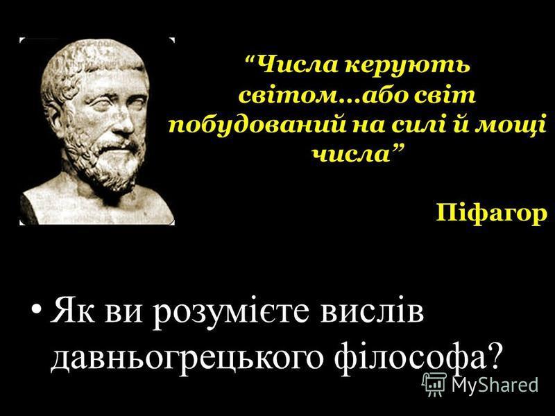 Числа керують світом…або світ побудований на силі й мощі числа Піфагор Як ви розумієте вислів давньогрецького філософа?