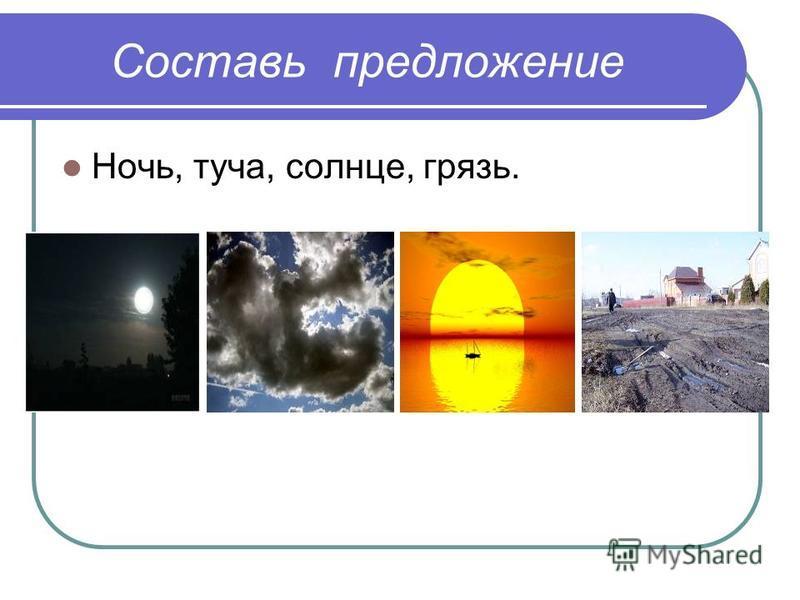 Составь предложение Ночь, туча, солнце, грязь.