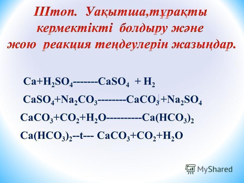 Ca+H 2 SO 4 -------CaSO 4 + H 2 CaSO 4 +Na 2 CO 3 --------CaCO 3 +Na 2 SO 4 CaCO 3 +CO 2 +H 2 O----------Ca(HCO 3 ) 2 Ca(HCO 3 ) 2 --t--- CaCO 3 +CO 2 +H 2 O