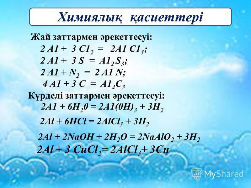 2Al + 2NaOH + 2H 2 O = 2NaAlO 2 + 3H 2 2 A1 + 3 C1 2 = 2A1 C1 3 ; 2 A1 + 3 S = A1 2 S 3 ; 2 A1 + N 2 = 2 A1 N; 4 A1 + 3 C = A1 4 C 3 2A1 + 6H 2 0 = 2A1(0H) 3 + 3H 2 2Al + 6HCl = 2AlCl 3 + 3H 2 Жай затармен әрекеттесуі: Химиялық қасиеттері Күрделі зат