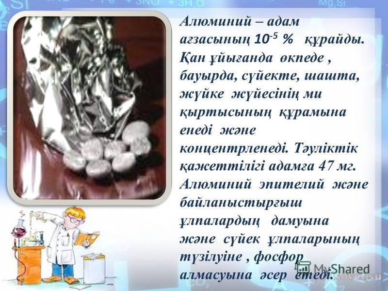 Алюминий – адам ағзасының 10 -5 % құрайды. Қан ұйығанда өкпеде, бауырда, сүйекте, шахта, жүйке жүйесінің ми қыртысының құрамына енеді және концентрленеді. Тәуліктік қажеттілігі адамға 47 мг. Алюминий эпителий және байланыстырғыш ұлпалардың дамуына жә