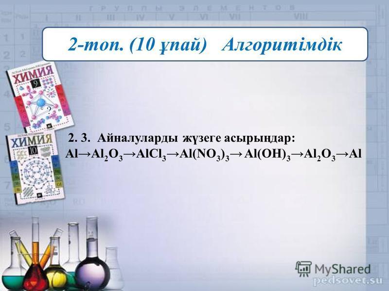 ? 2. 3. Айналуларды жүзеге асырыңдар: AlAl 2 O 3 AlCl 3 Al(NO 3 ) 3 Al(OH) 3 Al 2 O 3 Al 2-топ. (10 ұпай) Алгоритімдік