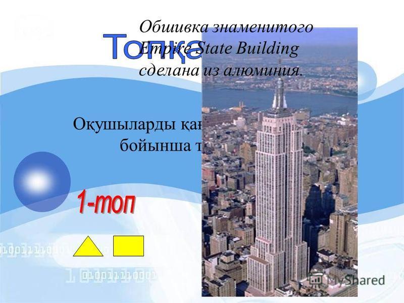 Оқушыларды қағаз қиындылары бойынша топқа бөлу Обшивка знаменитого Empire State Building сделана из алюминия.