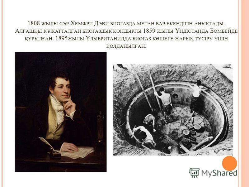 1808 ЖЫЛЫ СЭР Х ЕМФРИ Д ЭВИ БИОГАЗДА МЕТАН БАР ЕКЕНДІГІН АНЫҚТАДЫ. А ЛҒАШҚЫ ҚҰЖАТТАЛҒАН БИОГАЗДЫҚ ҚОНДЫРҒЫ 1859 ЖЫЛЫ Ү НДІСТАНДА Б ОМБЕЙДЕ ҚҰРЫЛҒАН. 1895 ЖЫЛЫ Ұ ЛЫБРИТАНИЯДА БИОГАЗ КӨШЕГЕ ЖАРЫҚ ТҮСІРУ ҮШІН ҚОЛДАНЫЛҒАН.