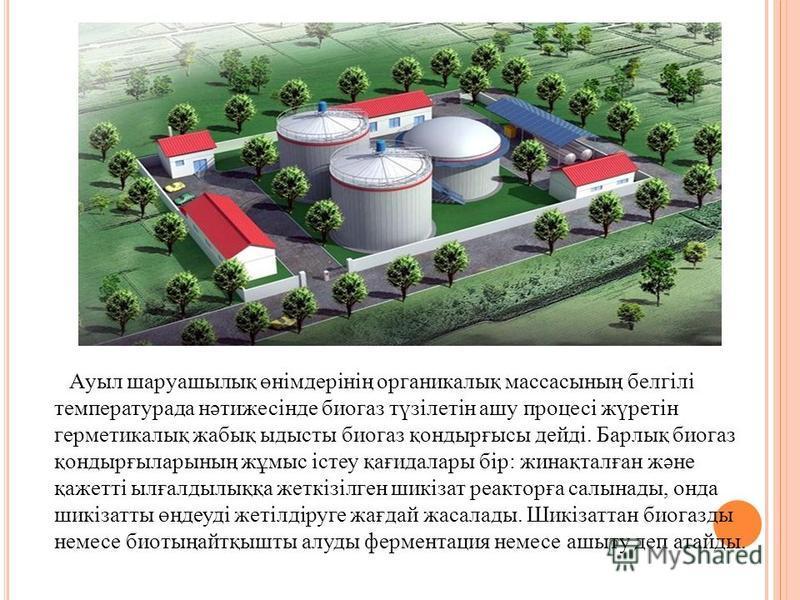Ауыл шаруашылық өнімдерінің органикалық массасының белгілі температурада нәтижесінде биогаз түзілетін ашу процесі жүретін герметикалық жабық ыдысты биогаз қондырғысы дейді. Барлық биогаз қондырғыларының жұмыс істеу қағидалары бір: жинақталған және қа