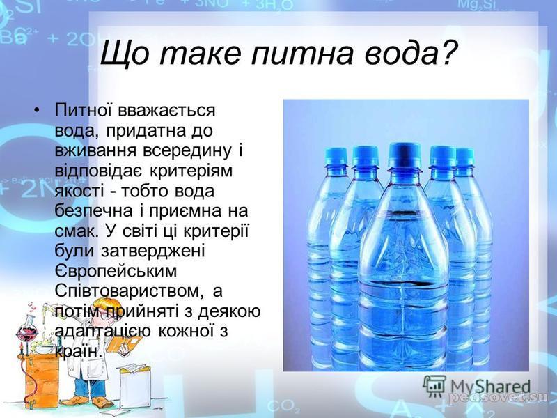 Що таке питна вода? Питної вважається вода, придатна до вживання всередину і відповідає критеріям якості - тобто вода безпечна і приємна на смак. У світі ці критерії були затверджені Європейським Співтовариством, а потім прийняті з деякою адаптацією