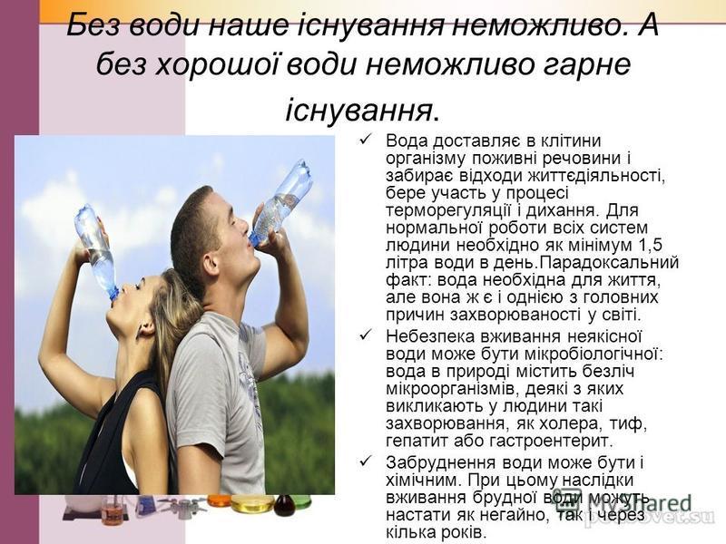 Без води наше існування неможливо. А без хорошої води неможливо гарне існування. Вода доставляє в клітини організму поживні речовини і забирає відходи життєдіяльності, бере участь у процесі терморегуляції і дихання. Для нормальної роботи всіх систем