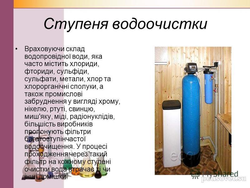 Ступеня водоочистки Враховуючи склад водопровідної води, яка часто містить хлориди, фториди, сульфіди, сульфати, метали, хлор та хлорорганічні сполуки, а також промислові забруднення у вигляді хрому, нікелю, ртуті, свинцю, миш'яку, міді, радіонукліді