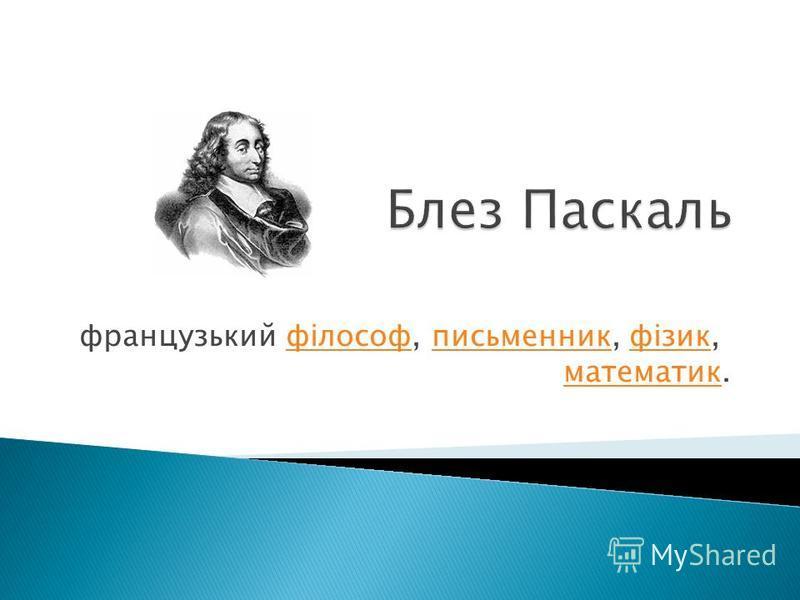 французький філософ, письменник, фізик, математик.філософписьменникфізик математик