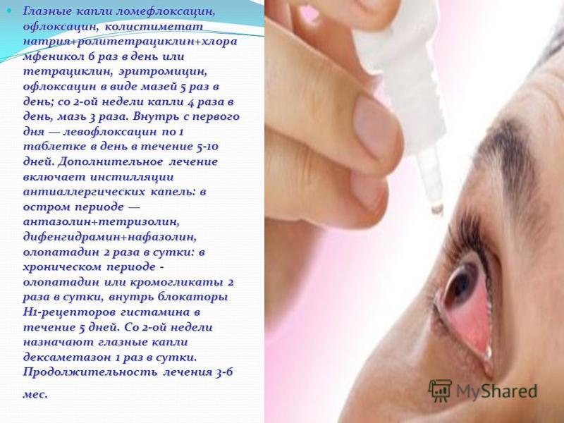 Глазные капли ломефлоксацин, офлоксацин, колистиметат натрия+роли тетрациклин+хлора мфеникол 6 раз в день или тетрациклин, эритромицин, офлоксацин в виде мазей 5 раз в день; со 2-ой недели капли 4 раза в день, мазь 3 раза. Внутрь с первого дня левофл