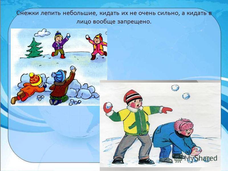 Снежки лепить небольшие, кидать их не очень сильно, а кидать в лицо вообще запрещено.