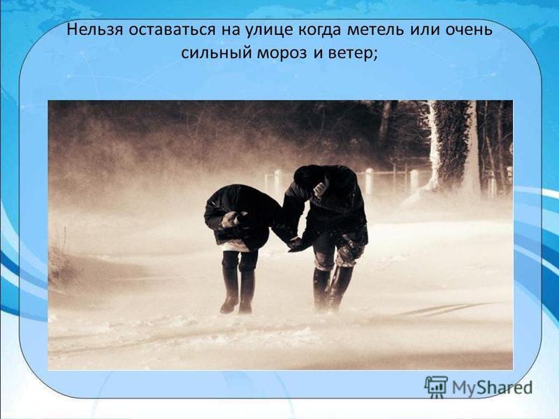 Нельзя оставаться на улице когда метель или очень сильный мороз и ветер;