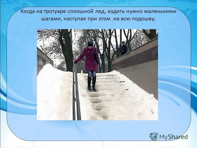 Когда на тротуаре сплошной лед, ходить нужно маленькими шагами, наступая при этом на всю подошву;