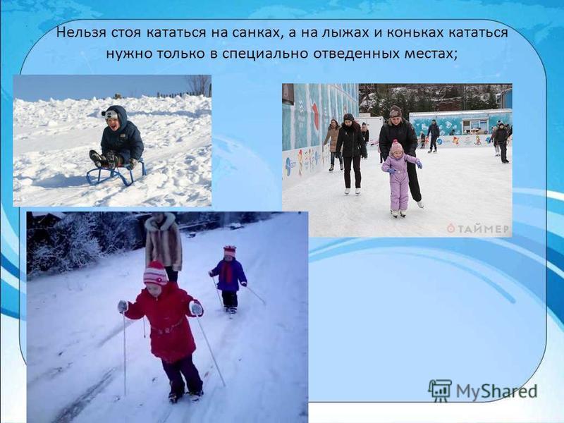 Нельзя стоя кататься на санках, а на лыжах и коньках кататься нужно только в специально отведенных местах;