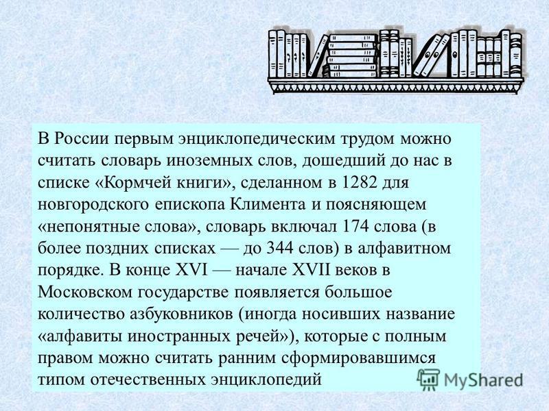 В России первым энциклопедическим трудом можно считать словарь иноземных слов, дошедший до нас в списке «Кормчей книги», сделанном в 1282 для новгородского епископа Климента и поясняющем «непонятные слова», словарь включал 174 слова (в более поздних